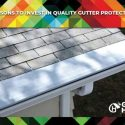 Reasons to Invest in Quality Gutter Protection